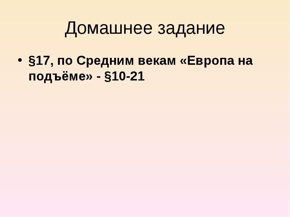 Домашнее задание §17, по Средним векам «Европа на подъёме» - §10-21