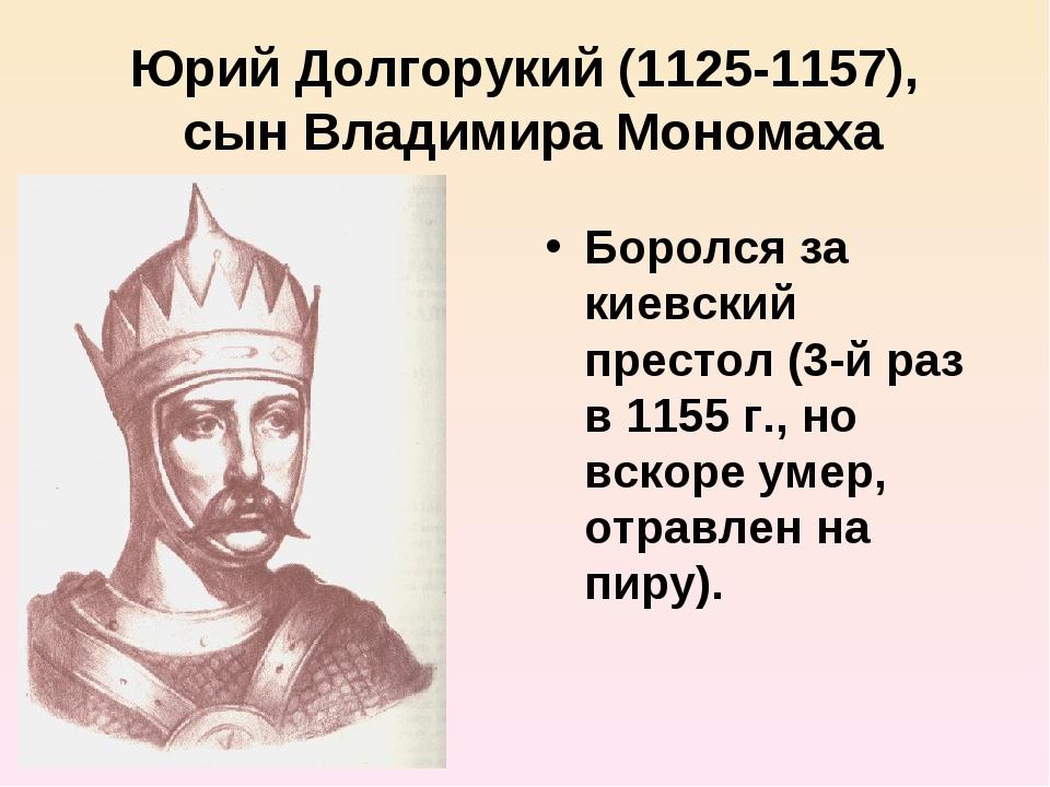 Юрий Долгорукий (1125-1157), сын Владимира Мономаха Боролся за киевский прест...