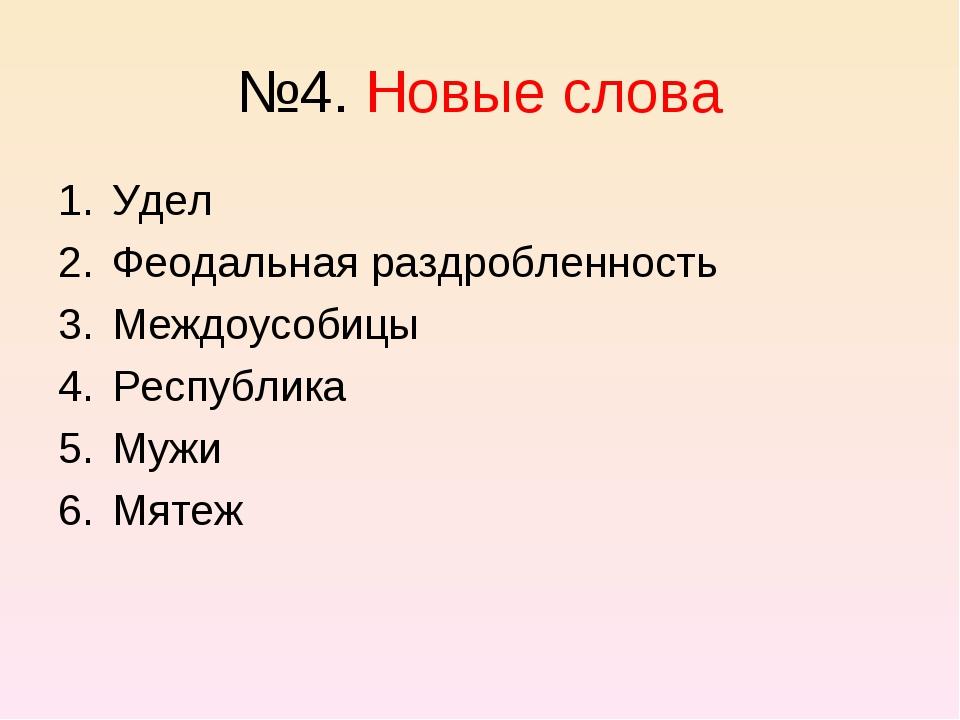 №4. Новые слова Удел Феодальная раздробленность Междоусобицы Республика Мужи...