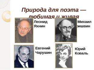 Природа для поэта — любимая и живая Михаил Пришвин Леонид Яхнин Юрий Коваль Е