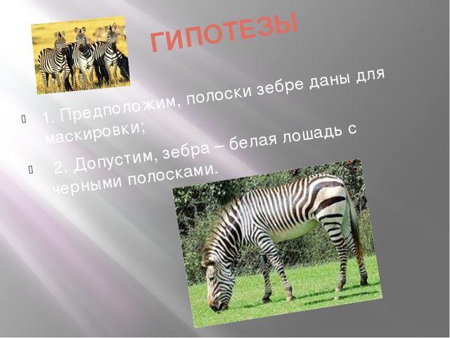 ГИПОТЕЗЫ 1. Предположим, полоски зебре даны для маскировки; 2. Допустим, зебр...