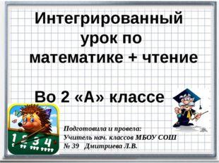 Интегрированный урок по математике + чтение Во 2 «А» классе Подготовила и пр