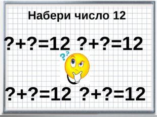 ?+?=12 ?+?=12 ?+?=12 ?+?=12 Набери число 12