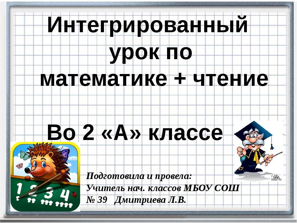 Интегрированный урок по математике + чтение Во 2 «А» классе Подготовила и пр...