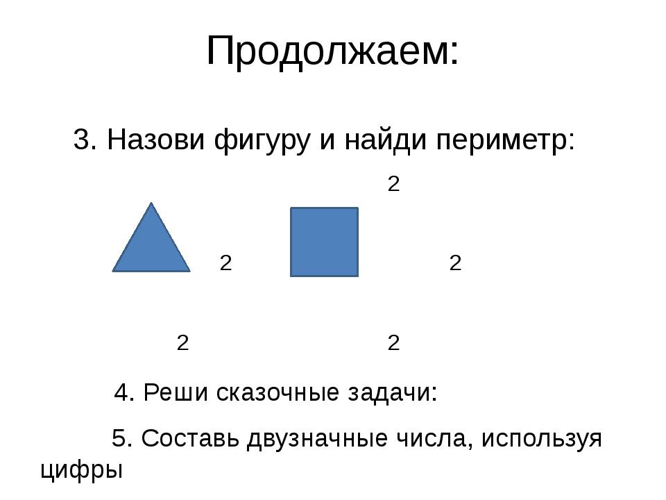 Продолжаем: 3. Назови фигуру и найди периметр: 2 2 2 2 2 2 2 4. Реши сказочны...