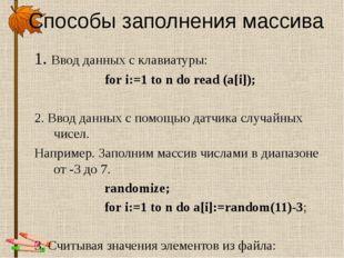 Способы заполнения массива 1. Ввод данных с клавиатуры: for i:=1 to n do read