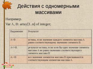 Действия с одномерными массивами Например. Var A, B: array[1..n] of integer;