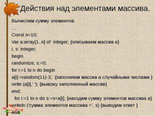 Действия над элементами массива. Вычислим сумму элементов. … Const n=10; Var