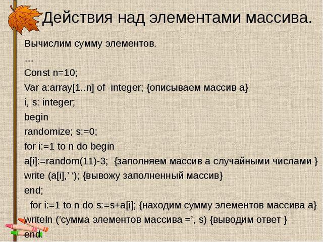 Действия над элементами массива. Вычислим сумму элементов. … Const n=10; Var...