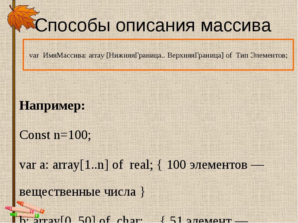 Способы описания массива Например: Const n=100; var a: array[1..n] of real; {...