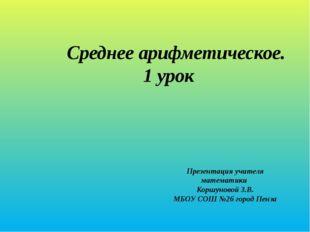 Среднее арифметическое. 1 урок Презентация учителя математики Коршуновой З.В.