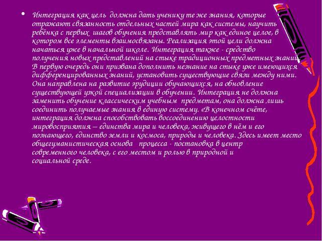 Интеграция как цель должна дать ученику те же знания, которые отражают связан...