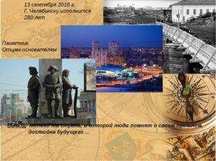 13 сентября 2016 г. Г. Челябинску исполнится 280 лет Памятник Отцам-основате