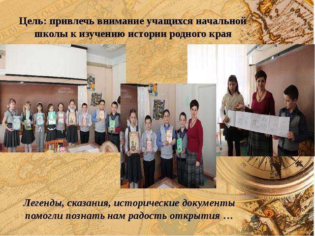 Цель: привлечь внимание учащихся начальной школы к изучению истории родного к...