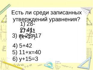 Есть ли среди записанных утверждений уравнения? 1) 28-17=11 2) 41-(х+17) 3) m