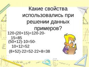 Какие свойства использовались при решении данных примеров? 120-(20+15)=120-20