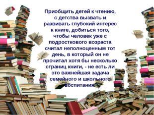 Приобщить детей к чтению, с детства вызвать и развивать глубокий интерес к кн