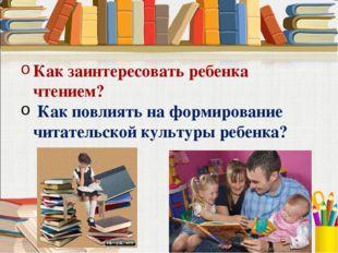 Как заинтересовать ребенка чтением? Как повлиять на формирование читательской