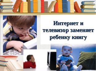 Интернет и телевизор заменяет ребенку книгу