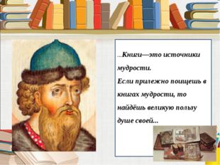 ...Книги—это источники мудрости. Если прилежно поищешь в книгах мудрости, т