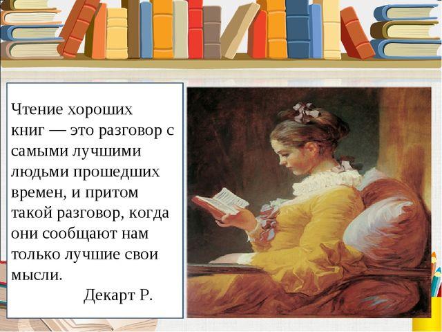 Чтение хороших книг — это разговор с самыми лучшими людьми прошедших времен,...