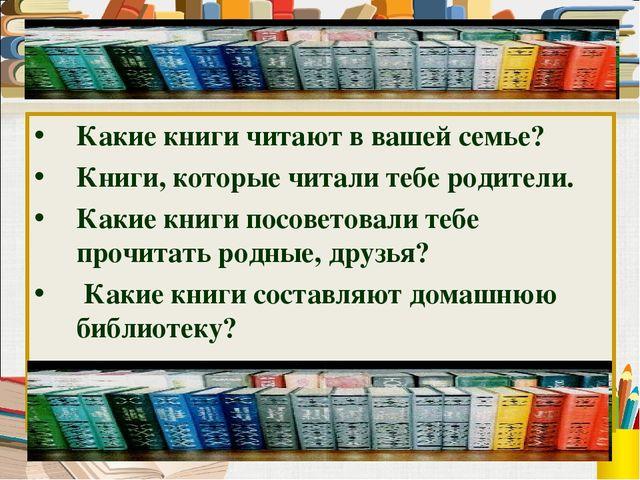Какие книги читают в вашей семье? Книги, которые читали тебе родители. Какие...