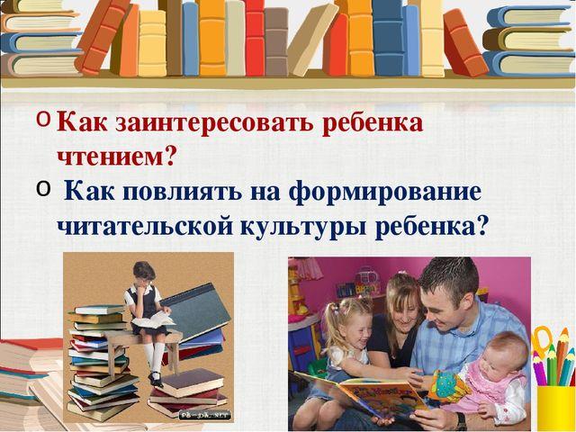 Как заинтересовать ребенка чтением? Как повлиять на формирование читательской...