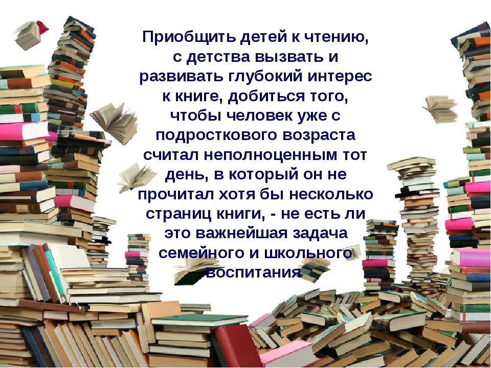 Приобщить детей к чтению, с детства вызвать и развивать глубокий интерес к кн...