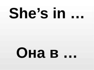 She's in … Она в …