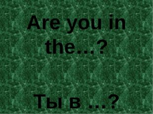 Are you in the…? Ты в …?