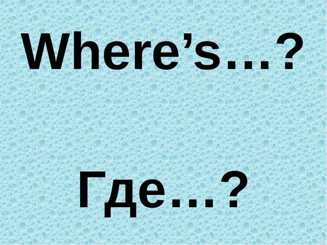 Where's…? Где…?