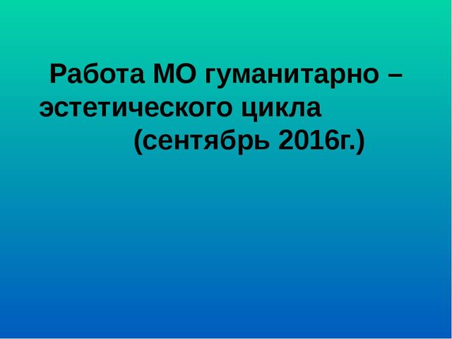 Работа МО гуманитарно – эстетического цикла (сентябрь 2016г.)