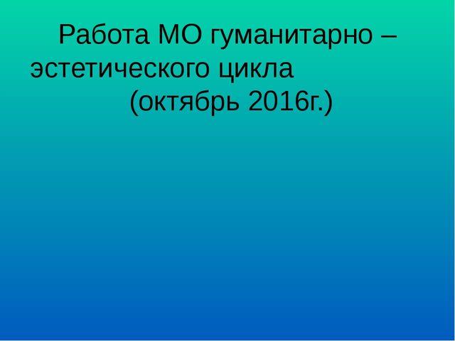 Работа МО гуманитарно – эстетического цикла (октябрь 2016г.)