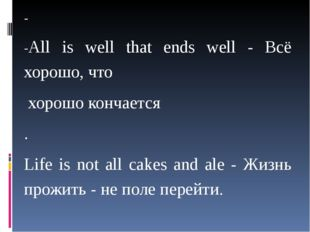 - -All is well that ends well - Всё хорошо, что хорошо кончается . Life is n