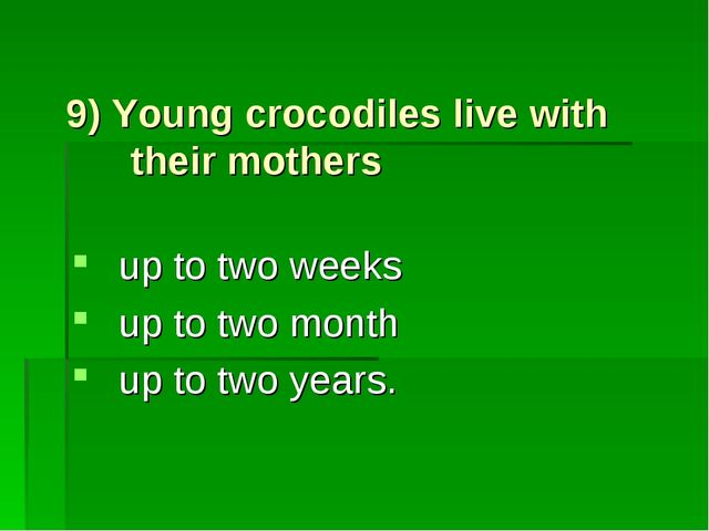 9) Young crocodiles live with their mothers up to two weeks up to two month u...