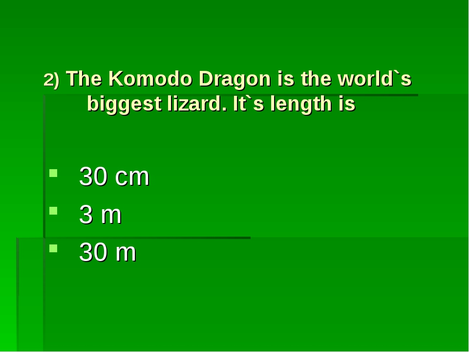 2) The Komodo Dragon is the world`s biggest lizard. It`s length is 30 cm 3 m...