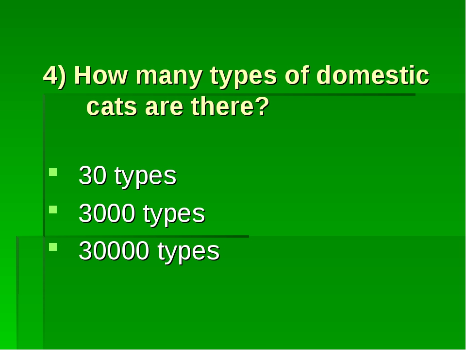 4) How many types of domestic cats are there? 30 types 3000 types 30000 types