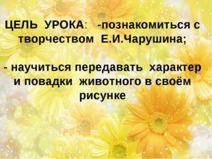 ЦЕЛЬ УРОКА: -познакомиться с творчеством Е.И.Чарушина; - научиться передавать
