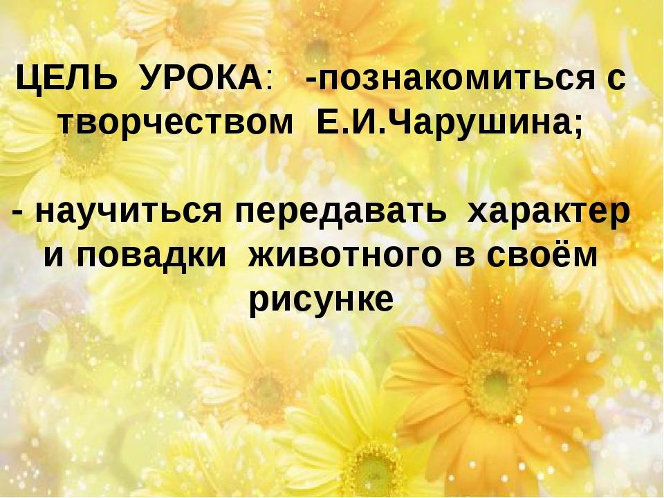 ЦЕЛЬ УРОКА: -познакомиться с творчеством Е.И.Чарушина; - научиться передавать...