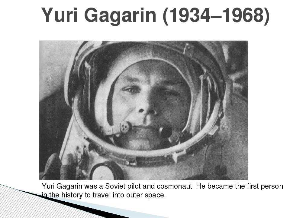 Yuri Gagarin (1934–1968) Yuri Gagarin was a Soviet pilot and cosmonaut. He b...