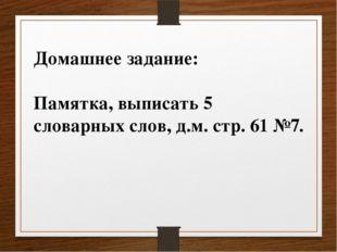 Домашнее задание: Памятка, выписать 5 словарных слов, д.м. стр. 61 №7.