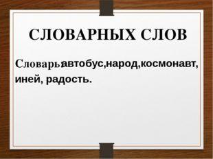 СЛОВАРНЫХ СЛОВ Словарь: автобус, народ, космонавт, иней, радость.