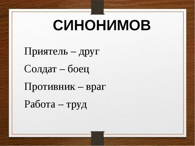 Приятель – друг Солдат – боец Противник – враг Работа – труд СИНОНИМОВ