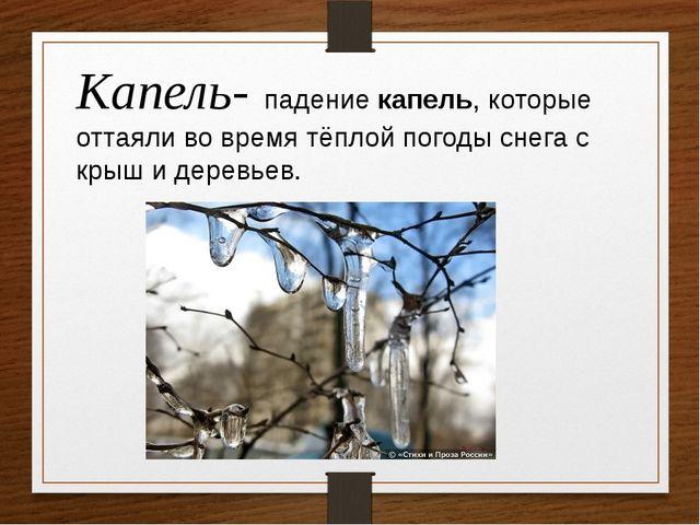 Капель- падениекапель, которые оттаяливо время тёплой погоды снега с крыш и...