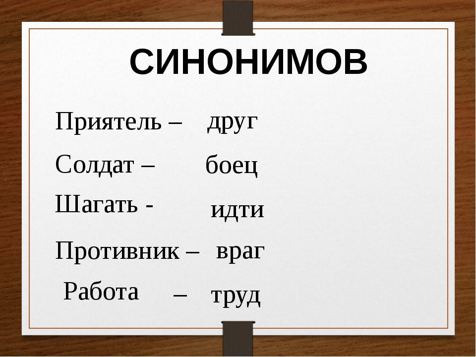 СИНОНИМОВ Приятель – Солдат – Противник – – боец друг идти враг труд Шагать -...