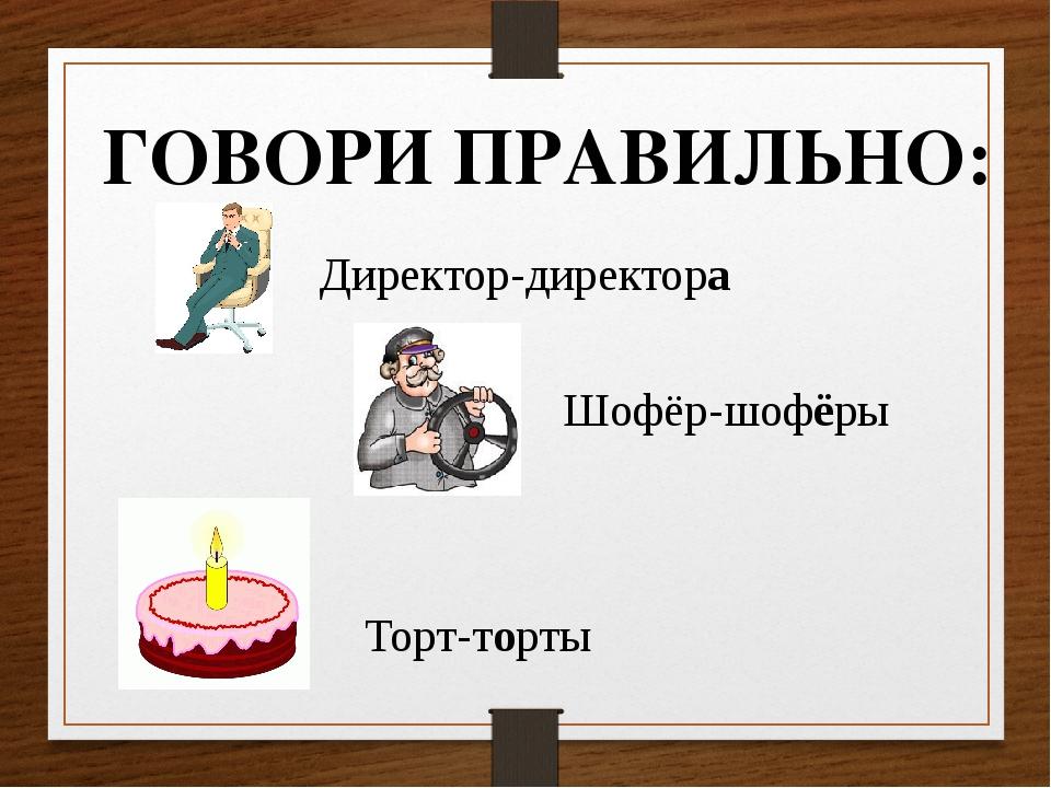 ГОВОРИ ПРАВИЛЬНО: Торт-торты Директор-директора Шофёр-шофёры