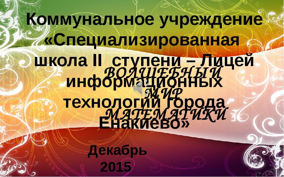 ВОЛШЕБНЫЙ МИР МАТЕМАТИКИ Коммунальное учреждение «Специализированная школа ІІ...