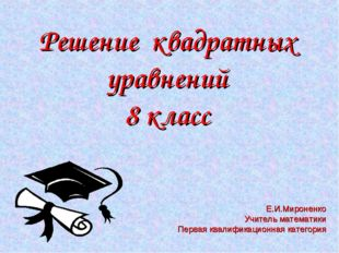 Решение квадратных уравнений 8 класс Е.И.Мироненко Учитель математики Первая