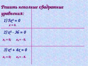 Решить неполные квадратные уравнения: 1) 5х² = 0 2) х² - 36 = 0 3) х² + 4x =