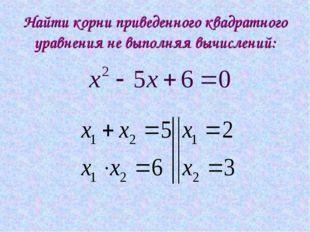 Найти корни приведенного квадратного уравнения не выполняя вычислений: